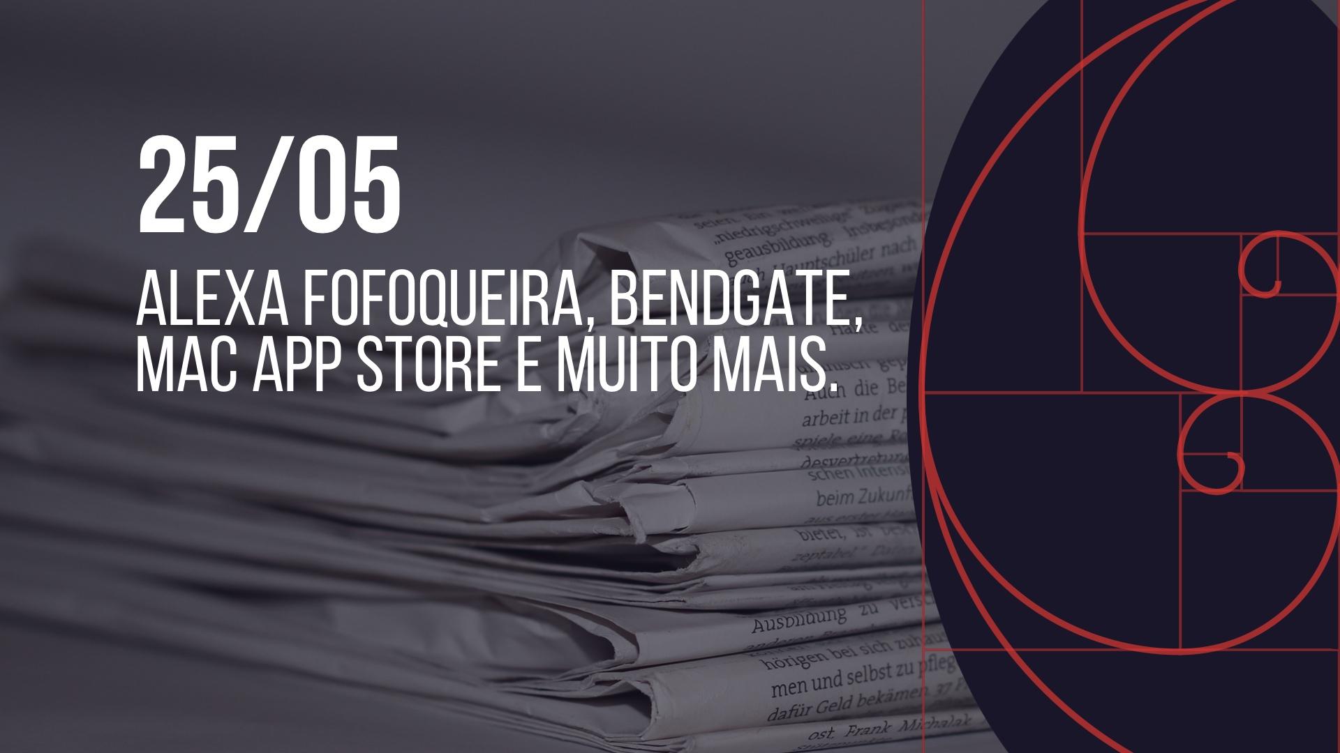Photo of 25/05 – Alexa Fofoqueira, BendGate, Mac App Store e muito mais